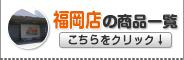 福岡店の商品一覧はこちらをクリック