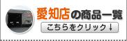愛知店の商品一覧はこちらをクリック